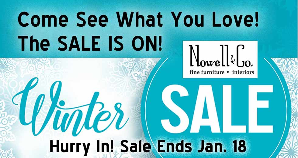 Come see what you love! The sale is on! Winter Sale at Nowell &Cio Fine Furniture & Interiors. Hurry In. Sale ends Jan. 18