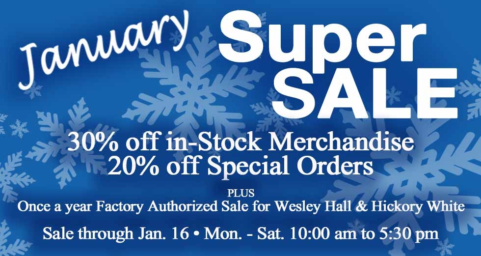 January Super Sale Jan 9-16 30% off stock, 20% off orders. Factory Authorized Hickory White & Wesley Hall